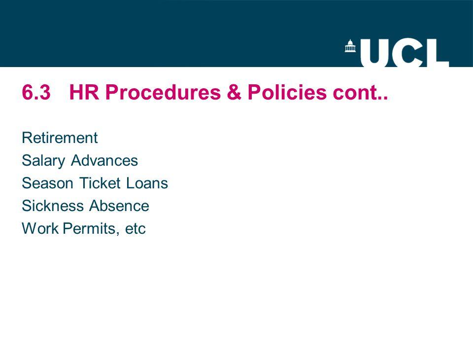 6.3HR Procedures & Policies cont.. Retirement Salary Advances Season Ticket Loans Sickness Absence Work Permits, etc