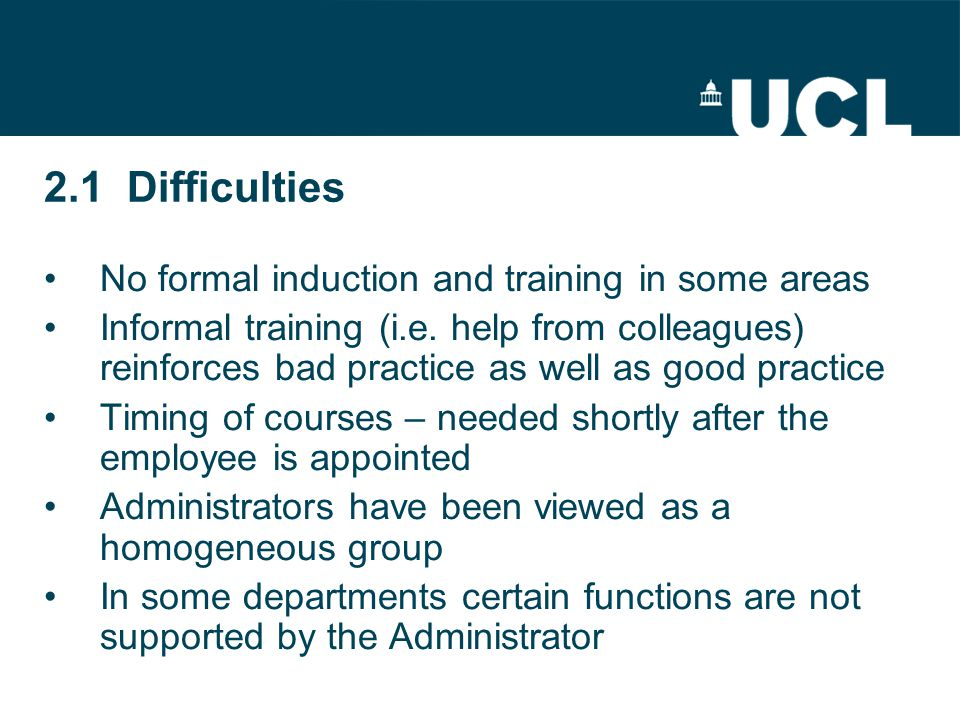 2.1 Difficulties No formal induction and training in some areas Informal training (i.e.