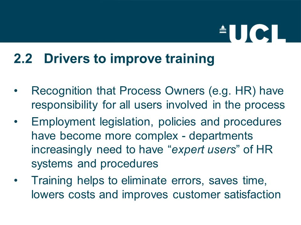 2.2Drivers to improve training Recognition that Process Owners (e.g. HR) have responsibility for all users involved in the process Employment legislat
