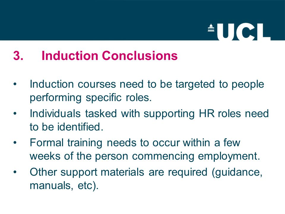 3.Induction Conclusions Induction courses need to be targeted to people performing specific roles. Individuals tasked with supporting HR roles need to