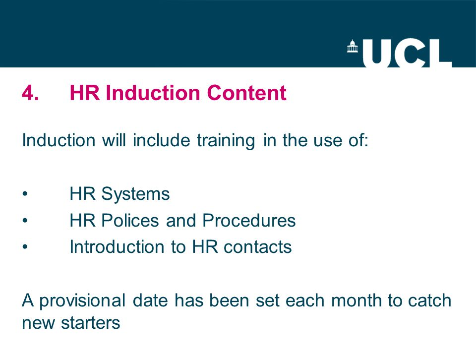4.HR Induction Content Induction will include training in the use of: HR Systems HR Polices and Procedures Introduction to HR contacts A provisional date has been set each month to catch new starters