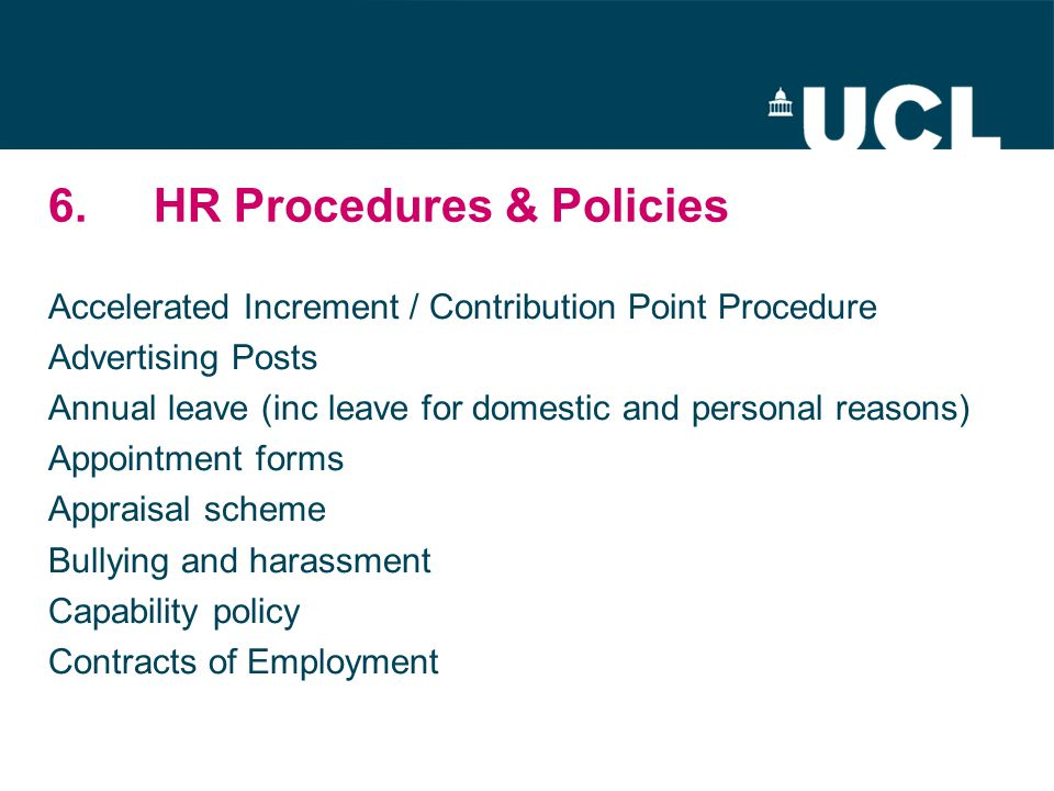 6.HR Procedures & Policies Accelerated Increment / Contribution Point Procedure Advertising Posts Annual leave (inc leave for domestic and personal reasons) Appointment forms Appraisal scheme Bullying and harassment Capability policy Contracts of Employment