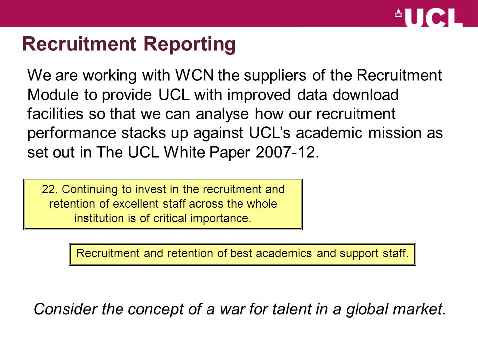 Recruitment Reporting We are working with WCN the suppliers of the Recruitment Module to provide UCL with improved data download facilities so that we can analyse how our recruitment performance stacks up against UCL's academic mission as set out in The UCL White Paper