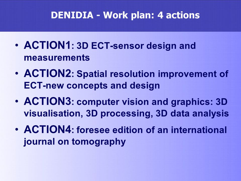 DENIDIA - Work plan: 4 actions ACTION1 : 3D ECT-sensor design and measurements ACTION2 : Spatial resolution improvement of ECT-new concepts and design