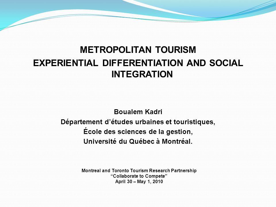 METROPOLITAN TOURISM EXPERIENTIAL DIFFERENTIATION AND SOCIAL INTEGRATION Boualem Kadri Département d'études urbaines et touristiques, École des sciences de la gestion, Université du Québec à Montréal.