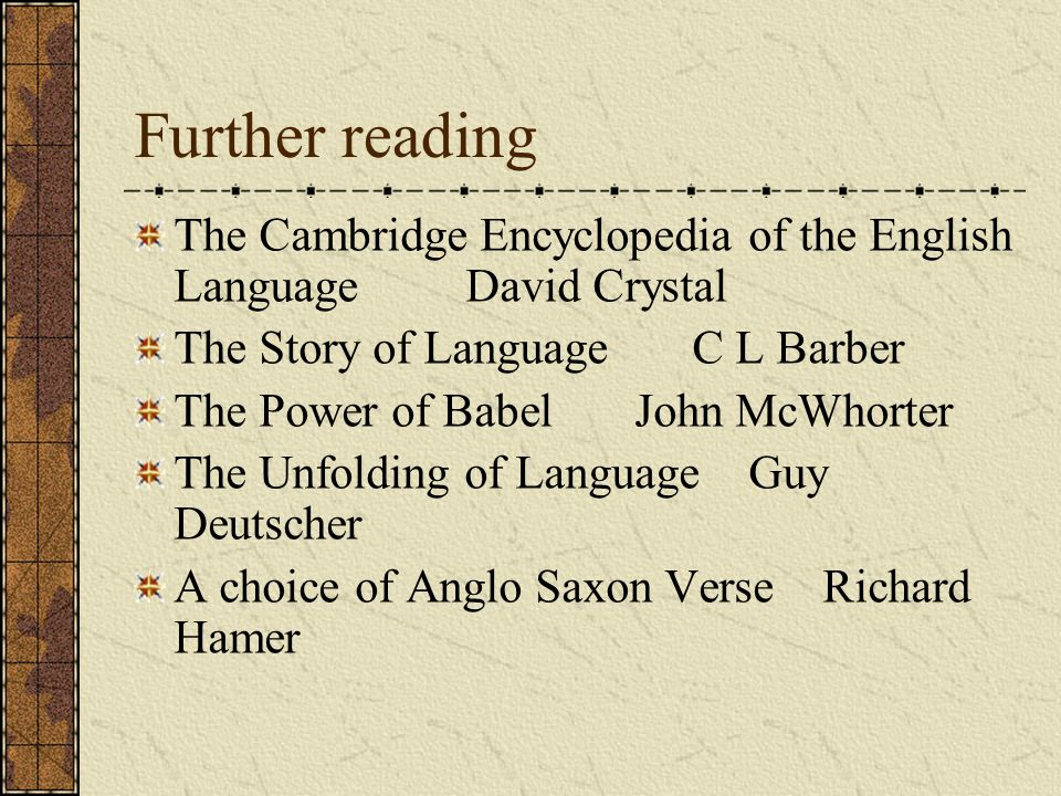 Further reading The Cambridge Encyclopedia of the English Language David Crystal The Story of Language C L Barber The Power of Babel John McWhorter The Unfolding of Language Guy Deutscher A choice of Anglo Saxon Verse Richard Hamer