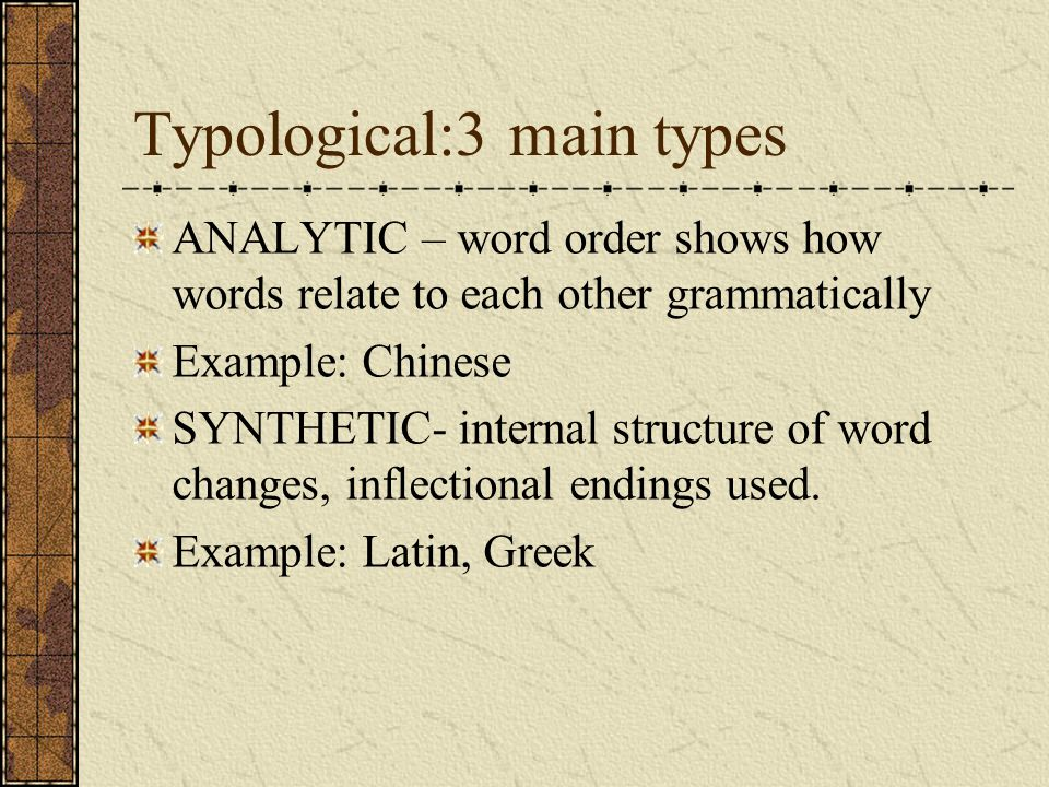 Typological:3 main types ANALYTIC – word order shows how words relate to each other grammatically Example: Chinese SYNTHETIC- internal structure of word changes, inflectional endings used.