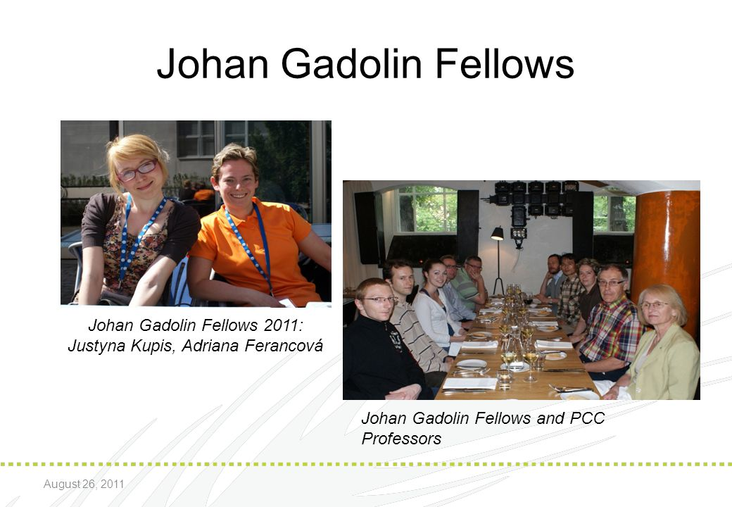 Johan Gadolin Fellows Johan Gadolin Fellows 2011: Justyna Kupis, Adriana Ferancová Johan Gadolin Fellows and PCC Professors August 26, 2011