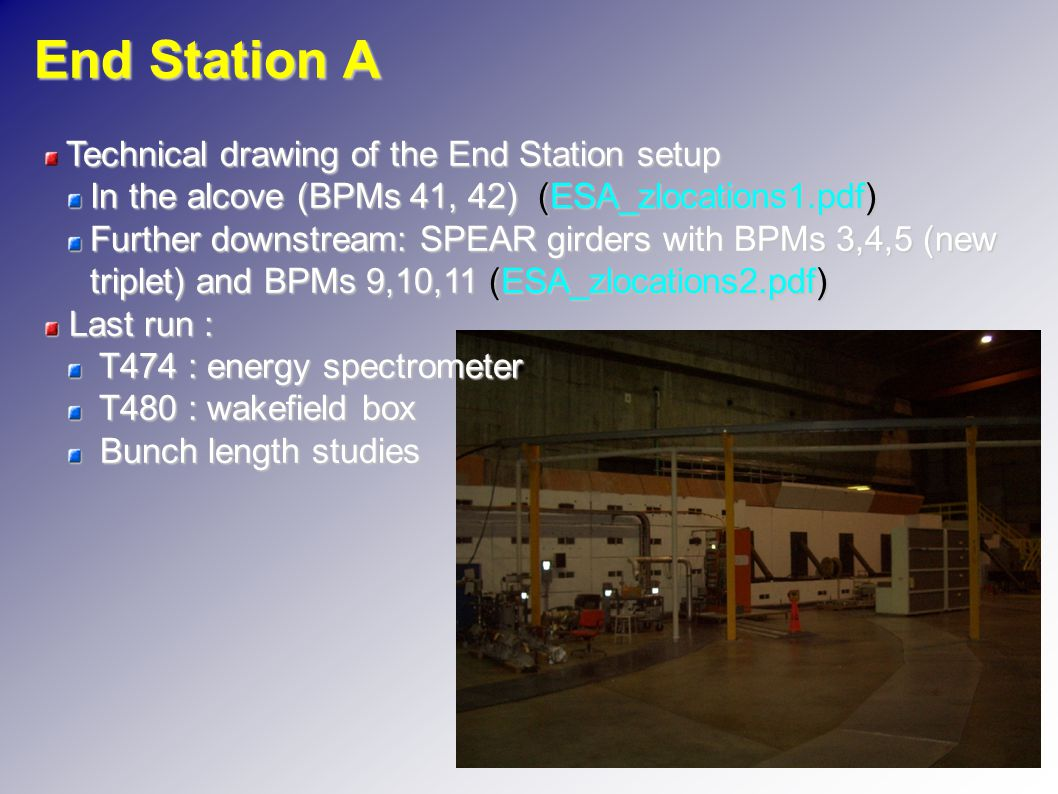 End Station A Technical drawing of the End Station setup In the alcove (BPMs 41, 42) (ESA_zlocations1.pdf) Further downstream: SPEAR girders with BPMs 3,4,5 (new triplet) and BPMs 9,10,11 (ESA_zlocations2.pdf) Last run : Last run : T474 : energy spectrometer T474 : energy spectrometer T480 : wakefield box T480 : wakefield box Bunch length studies Bunch length studies