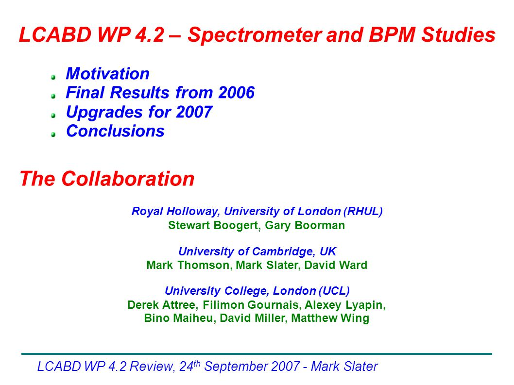 LCABD WP 4.2 Review, 24 th September Mark Slater Motivation Final Results from 2006 Upgrades for 2007 Conclusions The Collaboration LCABD WP 4.2 – Spectrometer and BPM Studies ` Royal Holloway, University of London (RHUL)‏ Stewart Boogert, Gary Boorman University of Cambridge, UK Mark Thomson, Mark Slater, David Ward University College, London (UCL)‏ Derek Attree, Filimon Gournais, Alexey Lyapin, Bino Maiheu, David Miller, Matthew Wing