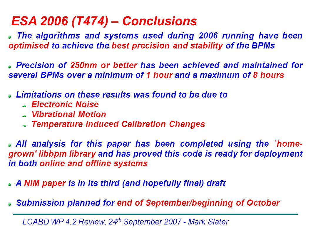 ESA 2006 (T474) – Conclusions The algorithms and systems used during 2006 running have been optimised to achieve the best precision and stability of the BPMs Precision of 250nm or better has been achieved and maintained for several BPMs over a minimum of 1 hour and a maximum of 8 hours Limitations on these results was found to be due to Electronic Noise Vibrational Motion Temperature Induced Calibration Changes All analysis for this paper has been completed using the `home- grown libbpm library and has proved this code is ready for deployment in both online and offline systems A NIM paper is in its third (and hopefully final) draft Submission planned for end of September/beginning of October LCABD WP 4.2 Review, 24 th September Mark Slater