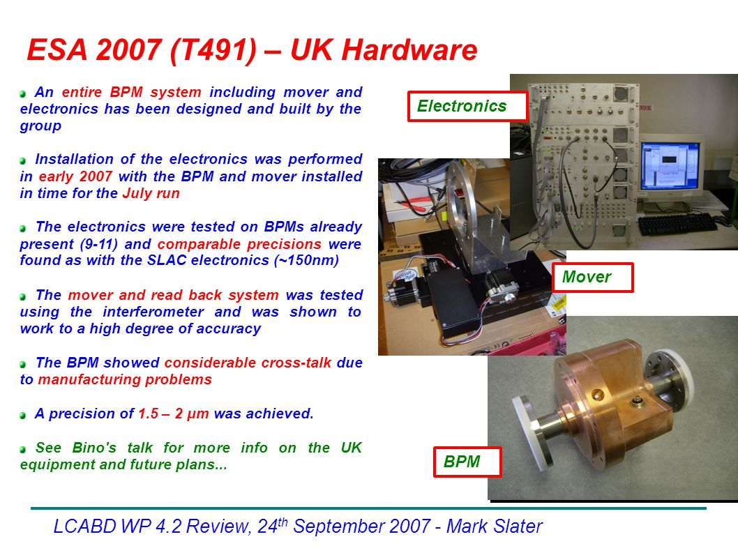 ESA 2007 (T491) – UK Hardware LCABD WP 4.2 Review, 24 th September Mark Slater An entire BPM system including mover and electronics has been designed and built by the group Installation of the electronics was performed in early 2007 with the BPM and mover installed in time for the July run The electronics were tested on BPMs already present (9-11) and comparable precisions were found as with the SLAC electronics (~150nm)‏ The mover and read back system was tested using the interferometer and was shown to work to a high degree of accuracy The BPM showed considerable cross-talk due to manufacturing problems A precision of 1.5 – 2 μm was achieved.