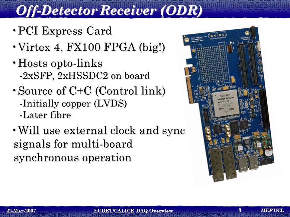 HEP UCL 22-Mar-2007EUDET/CALICE DAQ Overview 5 Off-Detector Receiver (ODR) PCI Express CardPCI Express Card Virtex 4, FX100 FPGA (big!)Virtex 4, FX100