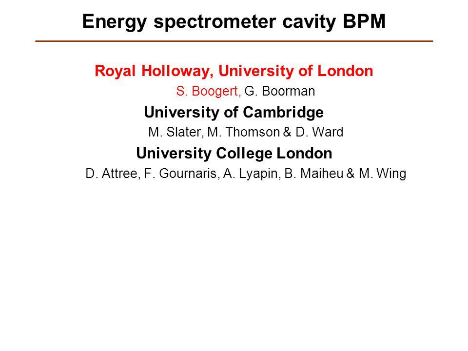 Energy spectrometer cavity BPM Royal Holloway, University of London S. Boogert, G. Boorman University of Cambridge M. Slater, M. Thomson & D. Ward Uni