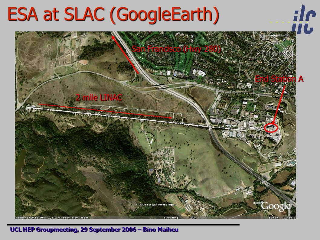 ESA at SLAC (GoogleEarth) UCL HEP Groupmeeting, 29 September 2006 – Bino Maiheu End Station A 2 mile LINAC San Francisco (Hwy 280)