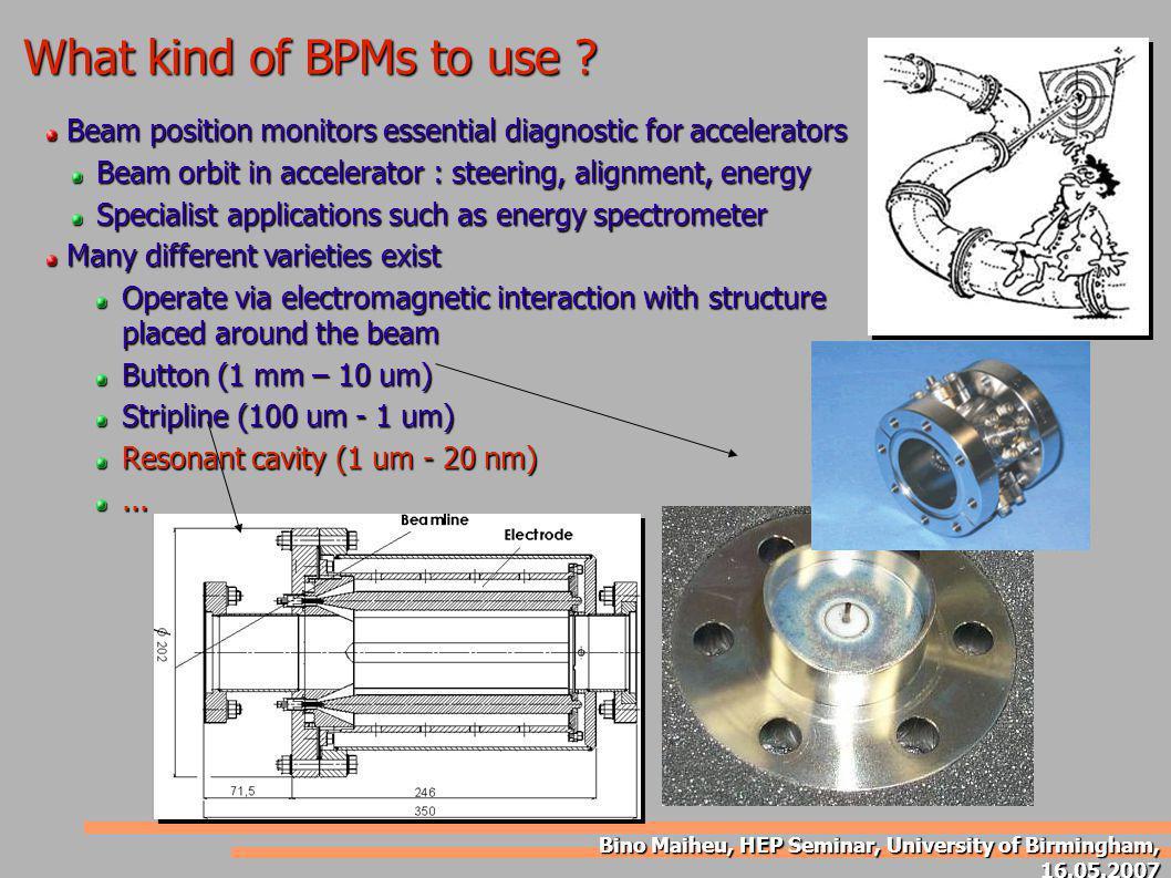 Bino Maiheu, HEP Seminar, University of Birmingham, 16.05.2007 What kind of BPMs to use ? Beam position monitors essential diagnostic for accelerators