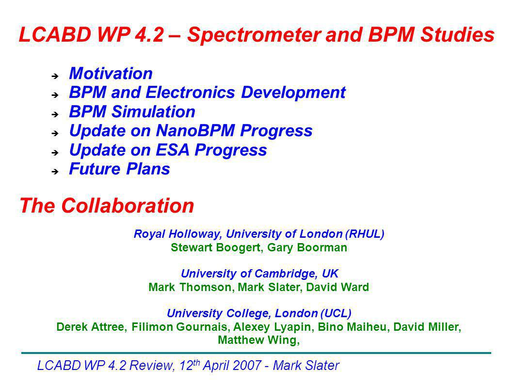 LCABD WP 4.2 Review, 12 th April Mark Slater  Motivation  BPM and Electronics Development  BPM Simulation  Update on NanoBPM Progress  Update on ESA Progress  Future Plans The Collaboration LCABD WP 4.2 – Spectrometer and BPM Studies Royal Holloway, University of London (RHUL) Stewart Boogert, Gary Boorman University of Cambridge, UK Mark Thomson, Mark Slater, David Ward University College, London (UCL) Derek Attree, Filimon Gournais, Alexey Lyapin, Bino Maiheu, David Miller, Matthew Wing,