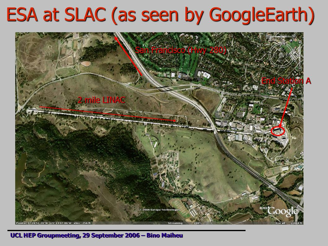 ESA at SLAC (as seen by GoogleEarth) UCL HEP Groupmeeting, 29 September 2006 – Bino Maiheu End Station A 2 mile LINAC San Francisco (Hwy 280)