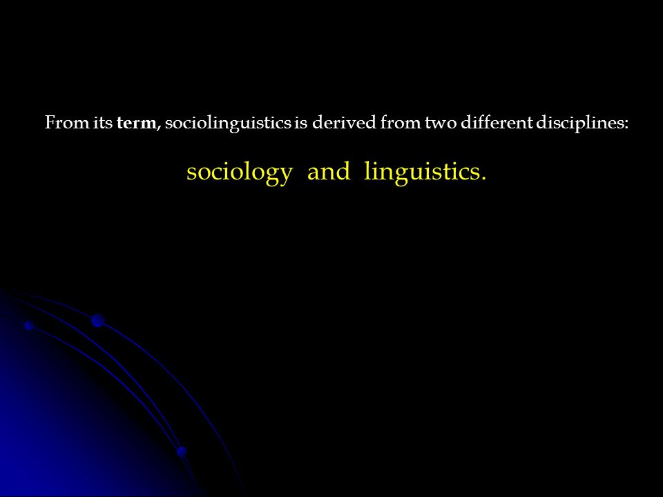 From its term, sociolinguistics is derived from two different disciplines: sociology and linguistics.