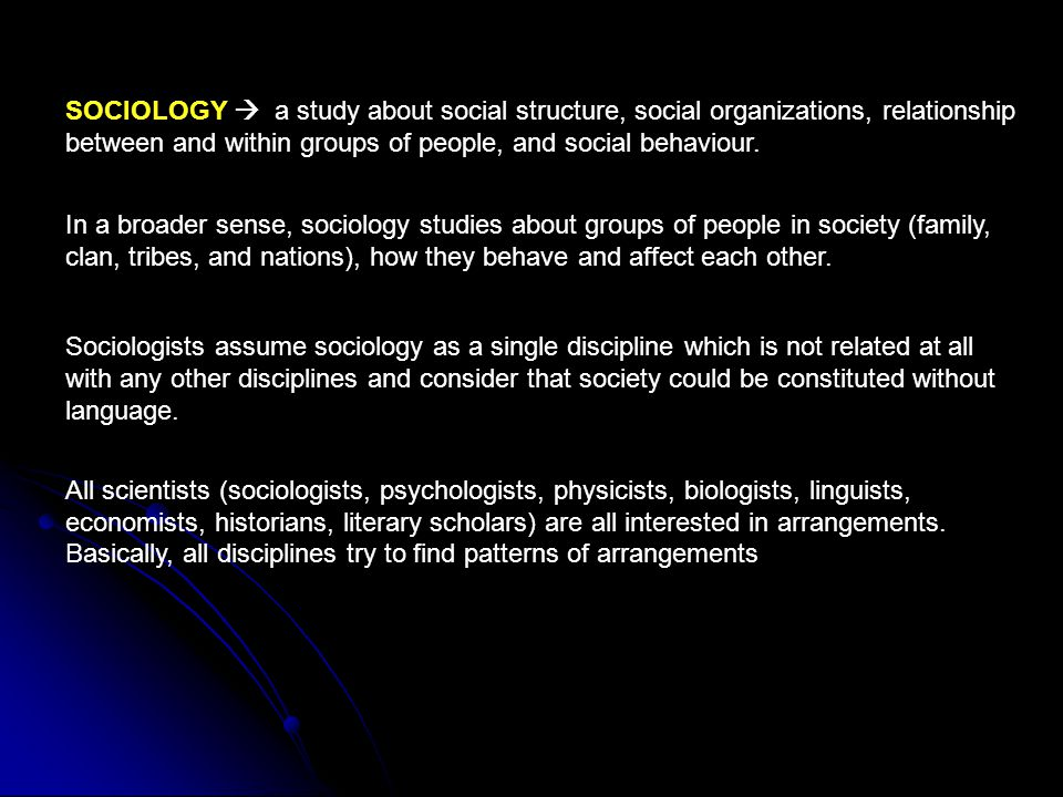 SOCIOLOGY  a study about social structure, social organizations, relationship between and within groups of people, and social behaviour. In a broader
