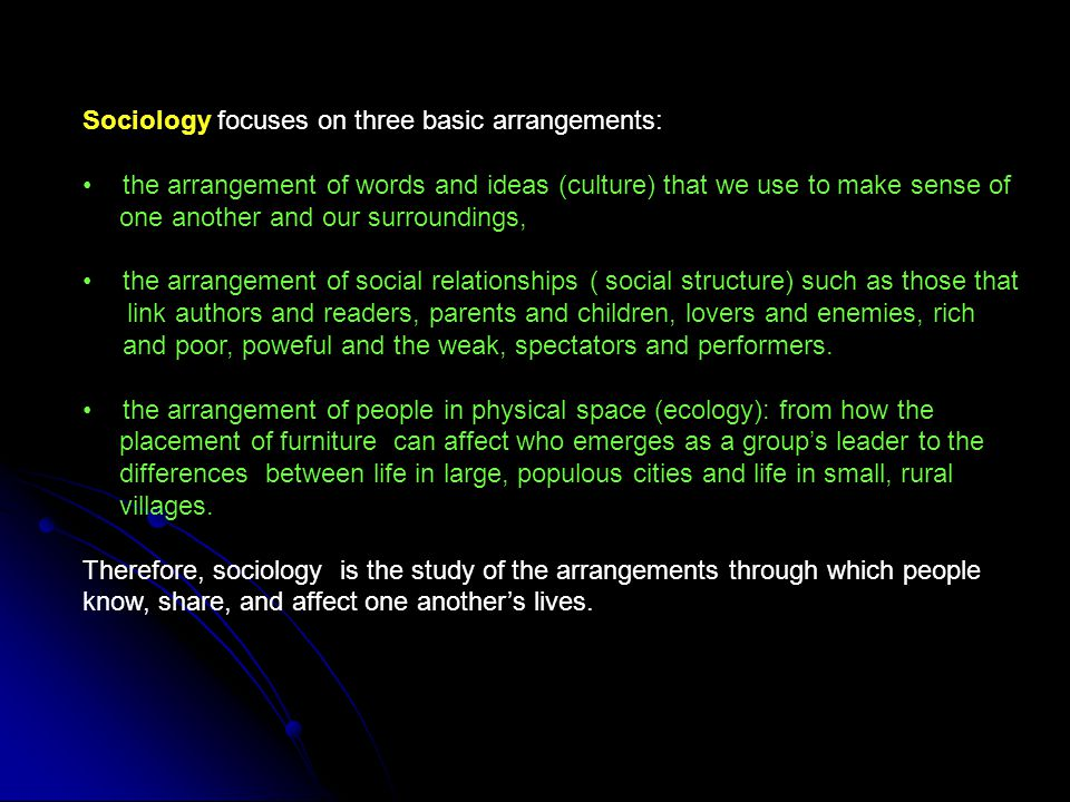 Sociology focuses on three basic arrangements: the arrangement of words and ideas (culture) that we use to make sense of one another and our surroundi
