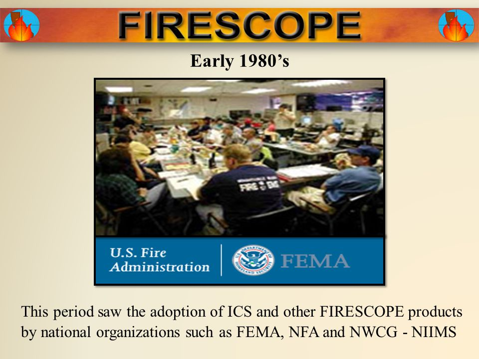 Early 1980's This period saw the adoption of ICS and other FIRESCOPE products by national organizations such as FEMA, NFA and NWCG - NIIMS
