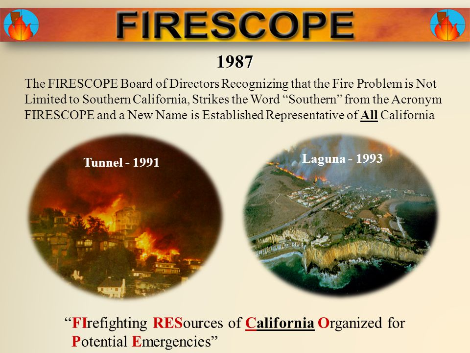 The FIRESCOPE Board of Directors Recognizing that the Fire Problem is Not Limited to Southern California, Strikes the Word Southern from the Acronym FIRESCOPE and a New Name is Established Representative of All California FIrefighting RESources of California Organized for Potential Emergencies 1987 Tunnel - 1991 Laguna - 1993