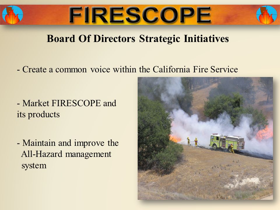 Board Of Directors Strategic Initiatives - Create a common voice within the California Fire Service - Market FIRESCOPE and its products - Maintain and improve the All-Hazard management system
