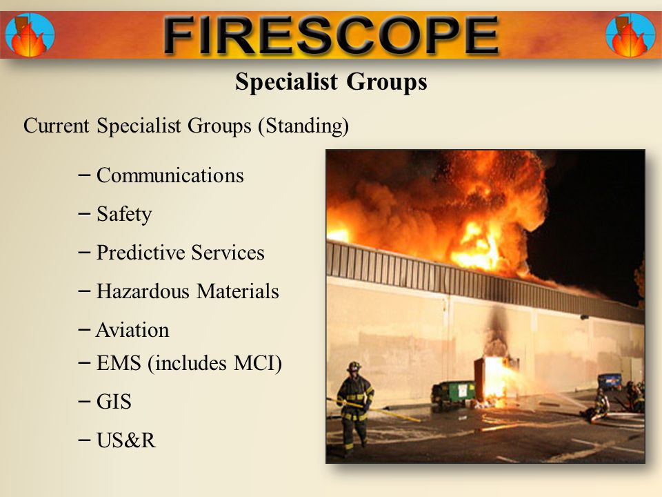 Specialist Groups Current Specialist Groups (Standing) – Predictive Services – Hazardous Materials – – Safety – Aviation – Communications – EMS (includes MCI) – GIS – US&R