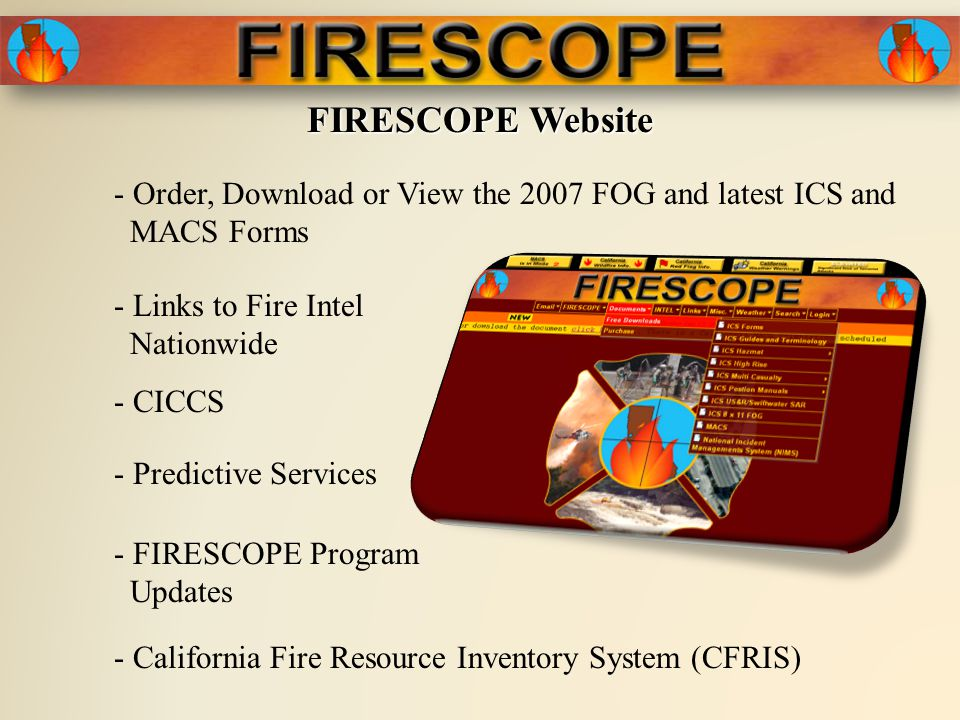 FIRESCOPE Website - Order, Download or View the 2007 FOG and latest ICS and MACS Forms - Links to Fire Intel Nationwide - Predictive Services - FIRESCOPE Program Updates - CICCS - California Fire Resource Inventory System (CFRIS)