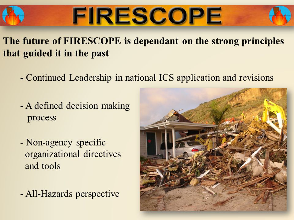 The future of FIRESCOPE is dependant on the strong principles that guided it in the past - A defined decision making process - Non-agency specific organizational directives and tools - All-Hazards perspective - Continued Leadership in national ICS application and revisions