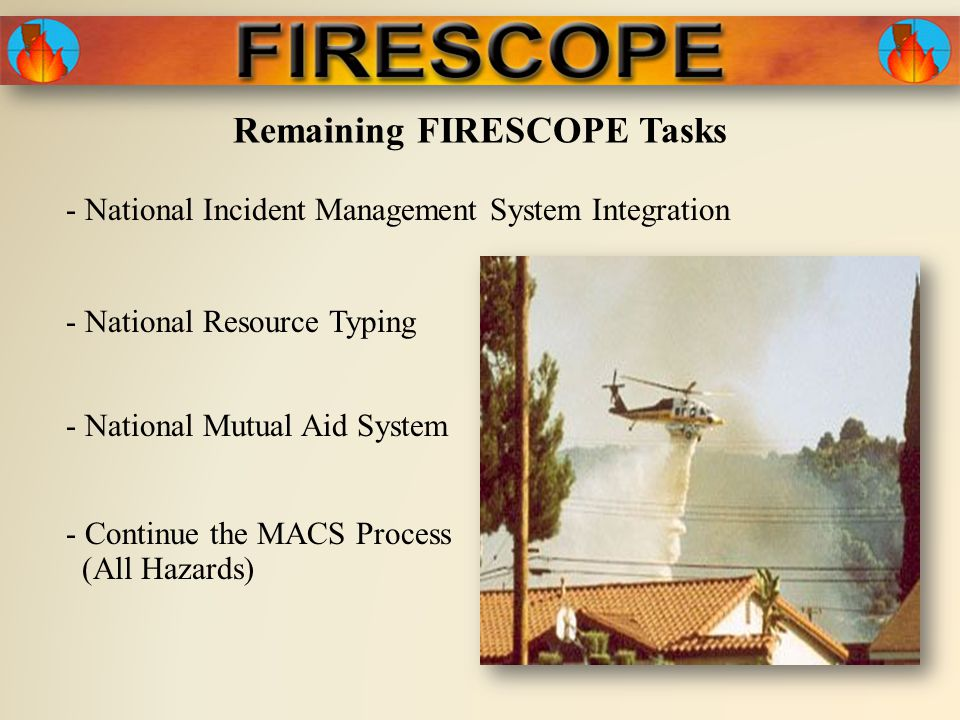 Remaining FIRESCOPE Tasks - National Incident Management System Integration - National Mutual Aid System - Continue the MACS Process (All Hazards) - National Resource Typing
