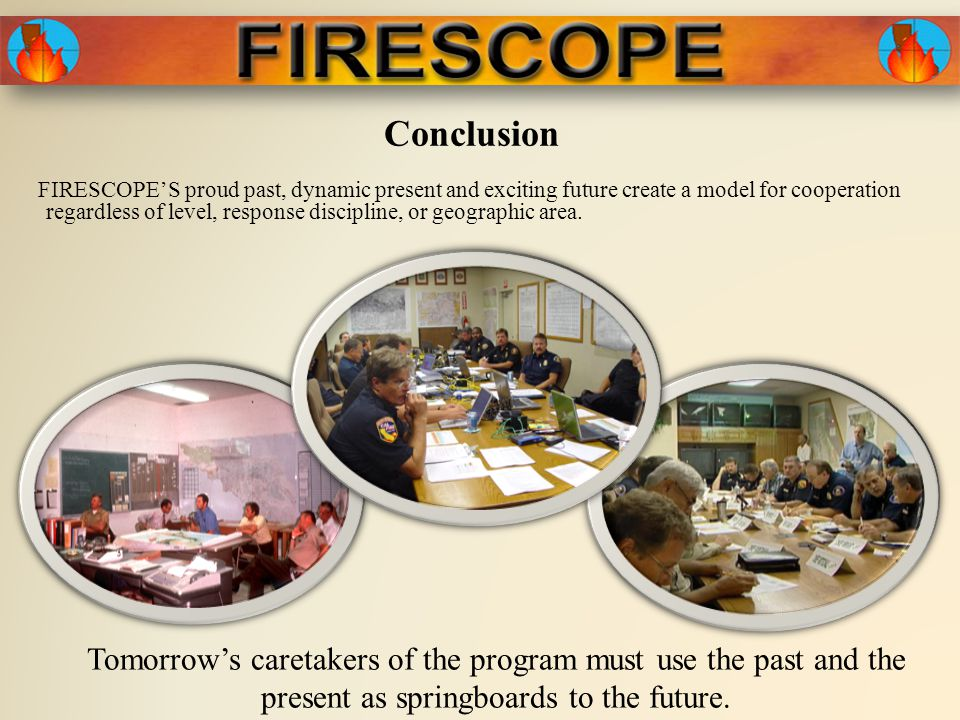 Conclusion FIRESCOPE'S proud past, dynamic present and exciting future create a model for cooperation regardless of level, response discipline, or geographic area.