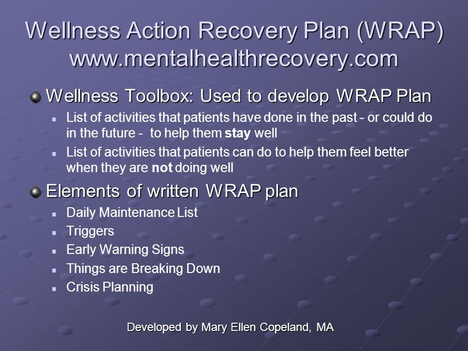 Wellness Action Recovery Plan (WRAP) www.mentalhealthrecovery.com Wellness Toolbox: Used to develop WRAP Plan List of activities that patients have done in the past - or could do in the future - to help them stay well List of activities that patients can do to help them feel better when they are not doing well Elements of written WRAP plan Daily Maintenance List Triggers Early Warning Signs Things are Breaking Down Crisis Planning Developed by Mary Ellen Copeland, MA
