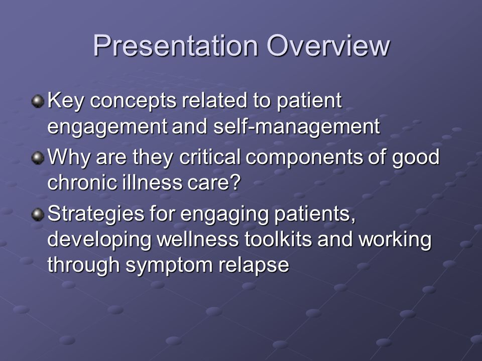 Presentation Overview Key concepts related to patient engagement and self-management Why are they critical components of good chronic illness care.