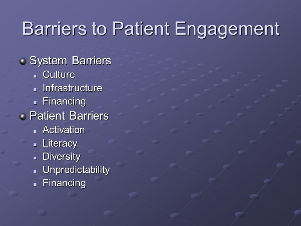Barriers to Patient Engagement System Barriers Culture Culture Infrastructure Infrastructure Financing Financing Patient Barriers Activation Activation Literacy Literacy Diversity Diversity Unpredictability Unpredictability Financing Financing