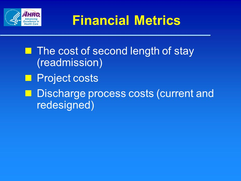 Financial Metrics The cost of second length of stay (readmission) Project costs Discharge process costs (current and redesigned)