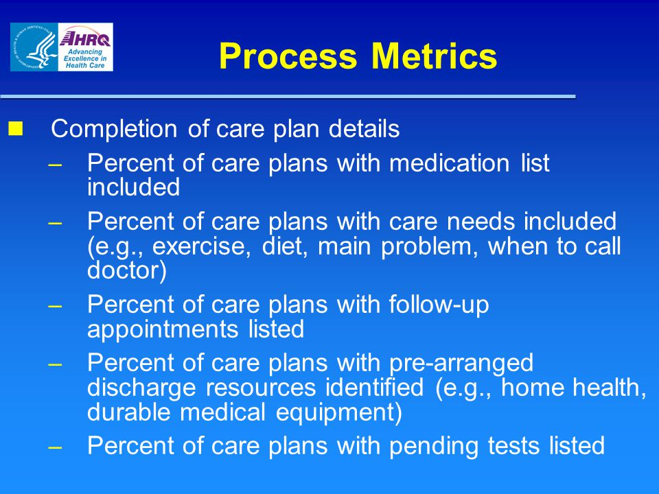 Process Metrics Completion of care plan details – Percent of care plans with medication list included – Percent of care plans with care needs included (e.g., exercise, diet, main problem, when to call doctor) – Percent of care plans with follow-up appointments listed – Percent of care plans with pre-arranged discharge resources identified (e.g., home health, durable medical equipment) – Percent of care plans with pending tests listed