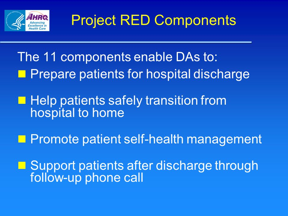 Project RED Components The 11 components enable DAs to: Prepare patients for hospital discharge Help patients safely transition from hospital to home Promote patient self-health management Support patients after discharge through follow-up phone call