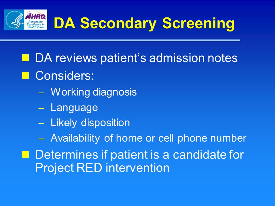 DA Secondary Screening DA reviews patient's admission notes Considers: – Working diagnosis – Language – Likely disposition – Availability of home or cell phone number Determines if patient is a candidate for Project RED intervention