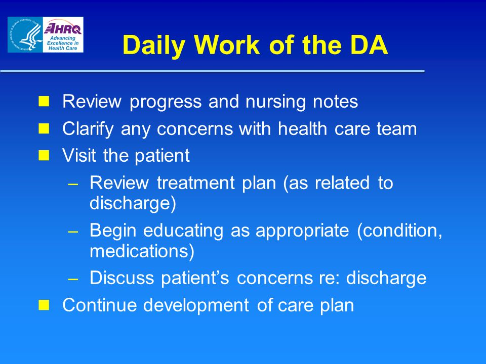 Daily Work of the DA Review progress and nursing notes Clarify any concerns with health care team Visit the patient – Review treatment plan (as related to discharge) – Begin educating as appropriate (condition, medications) – Discuss patient's concerns re: discharge Continue development of care plan
