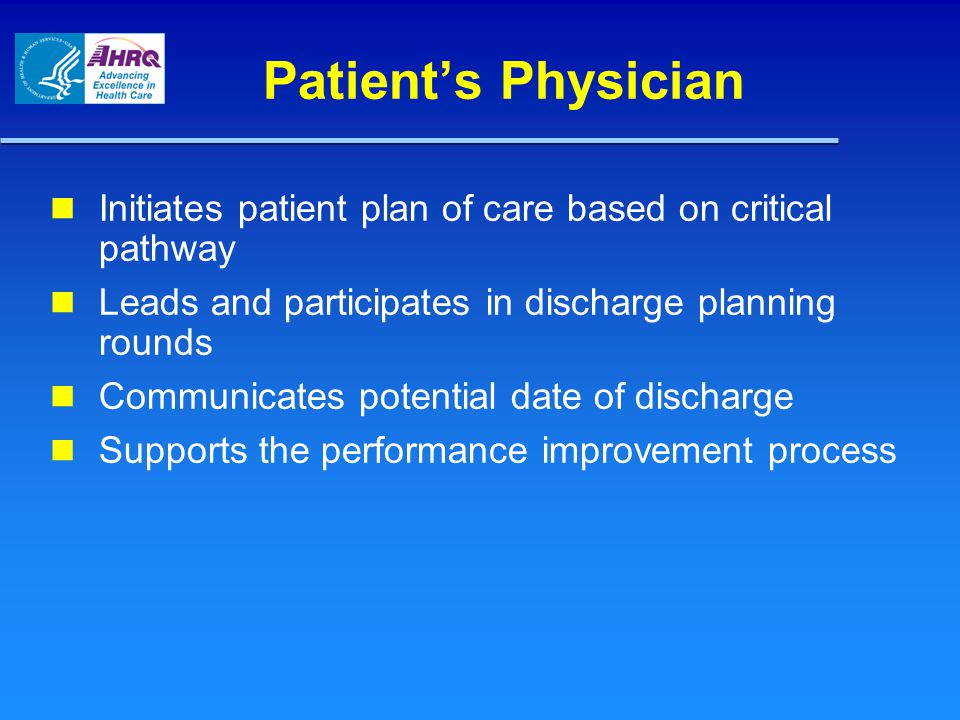 Patient's Physician Initiates patient plan of care based on critical pathway Leads and participates in discharge planning rounds Communicates potential date of discharge Supports the performance improvement process