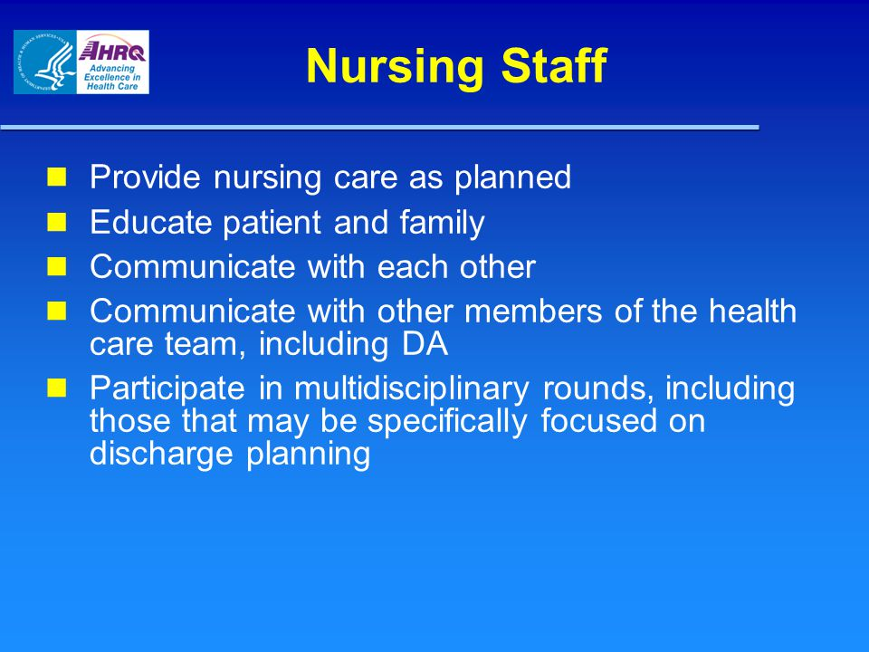 Nursing Staff Provide nursing care as planned Educate patient and family Communicate with each other Communicate with other members of the health care team, including DA Participate in multidisciplinary rounds, including those that may be specifically focused on discharge planning