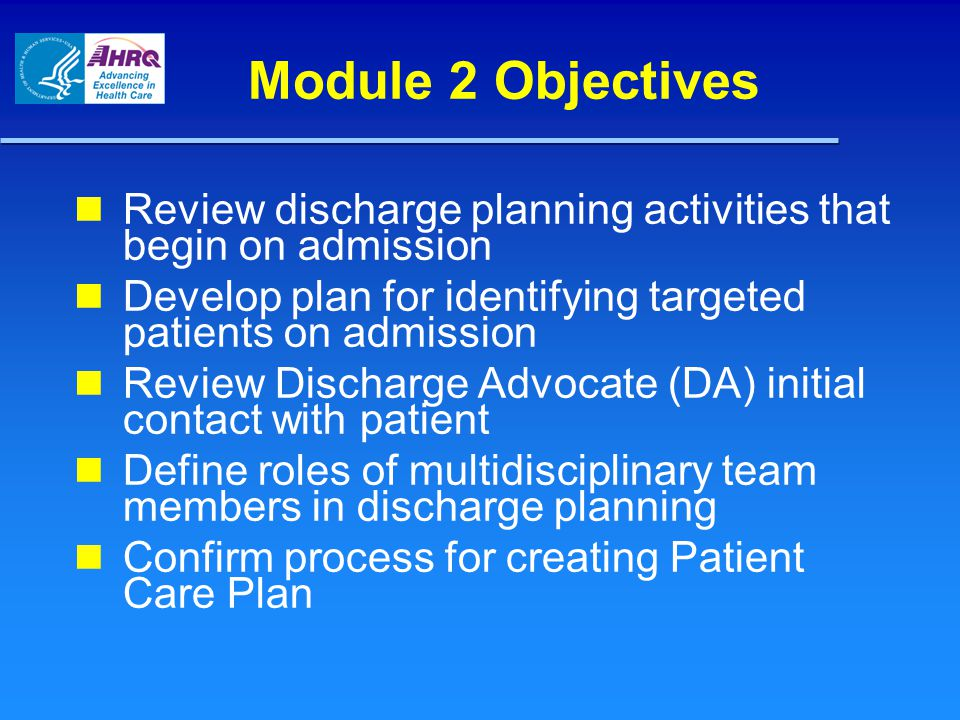 Module 2 Objectives Review discharge planning activities that begin on admission Develop plan for identifying targeted patients on admission Review Discharge Advocate (DA) initial contact with patient Define roles of multidisciplinary team members in discharge planning Confirm process for creating Patient Care Plan