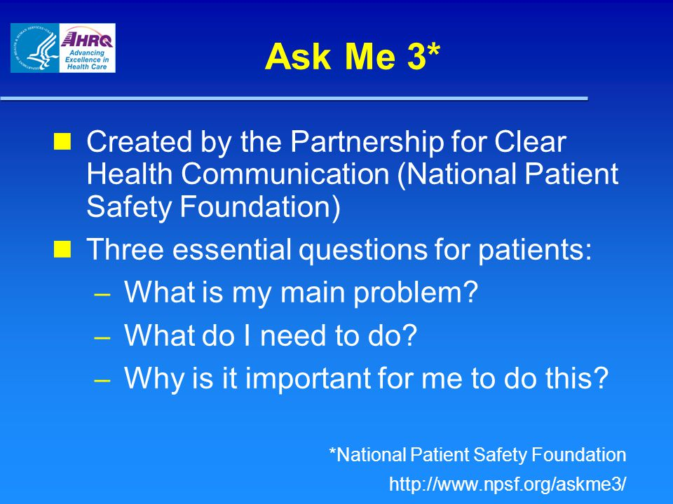 Ask Me 3* Created by the Partnership for Clear Health Communication (National Patient Safety Foundation) Three essential questions for patients: – What is my main problem.