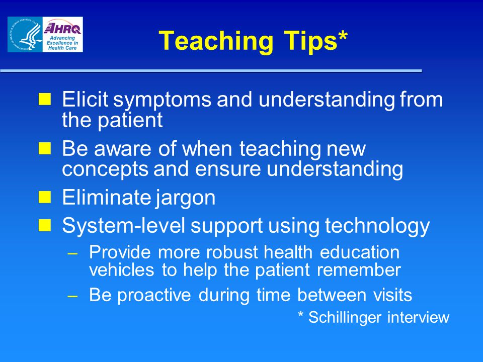 Teaching Tips* Elicit symptoms and understanding from the patient Be aware of when teaching new concepts and ensure understanding Eliminate jargon System-level support using technology – Provide more robust health education vehicles to help the patient remember – Be proactive during time between visits * Schillinger interview