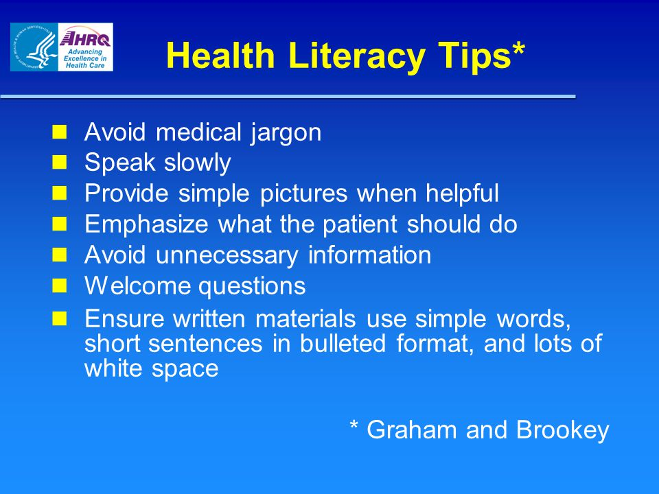Health Literacy Tips* Avoid medical jargon Speak slowly Provide simple pictures when helpful Emphasize what the patient should do Avoid unnecessary information Welcome questions Ensure written materials use simple words, short sentences in bulleted format, and lots of white space * Graham and Brookey