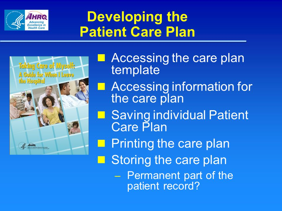 Developing the Patient Care Plan Accessing the care plan template Accessing information for the care plan Saving individual Patient Care Plan Printing the care plan Storing the care plan – Permanent part of the patient record?