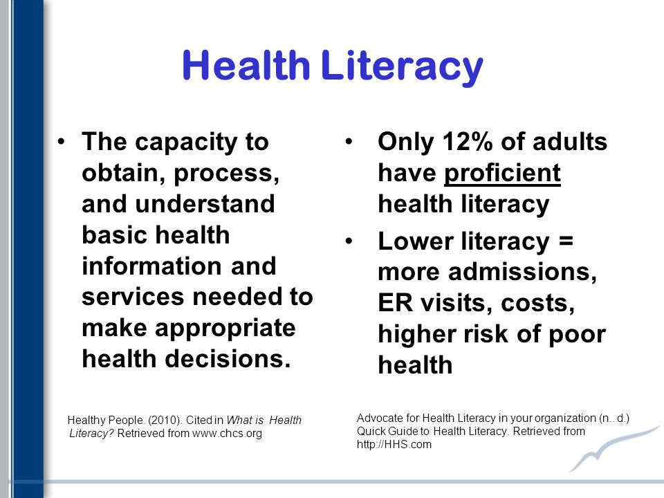 Health Literacy The capacity to obtain, process, and understand basic health information and services needed to make appropriate health decisions.