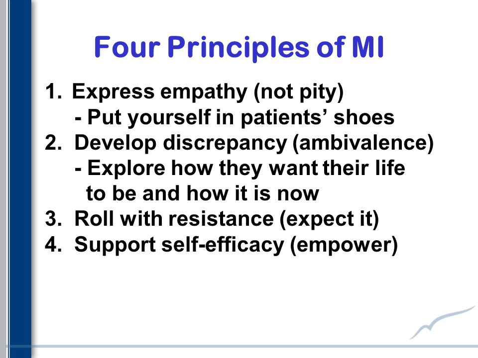 Four Principles of MI 1.Express empathy (not pity) - Put yourself in patients' shoes 2.